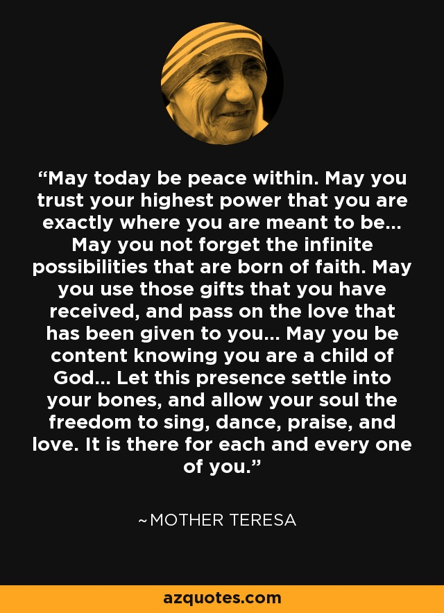 May today be peace within. May you trust your highest power that you are exactly where you are meant to be... May you not forget the infinite possibilities that are born of faith. May you use those gifts that you have received, and pass on the love that has been given to you... May you be content knowing you are a child of God... Let this presence settle into your bones, and allow your soul the freedom to sing, dance, praise, and love. It is there for each and every one of you. - Mother Teresa