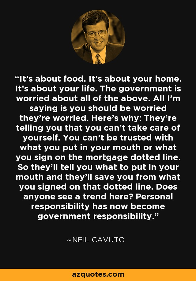 It's about food. It's about your home. It's about your life. The government is worried about all of the above. All I'm saying is you should be worried they're worried. Here's why: They're telling you that you can't take care of yourself. You can't be trusted with what you put in your mouth or what you sign on the mortgage dotted line. So they'll tell you what to put in your mouth and they'll save you from what you signed on that dotted line. Does anyone see a trend here? Personal responsibility has now become government responsibility. - Neil Cavuto