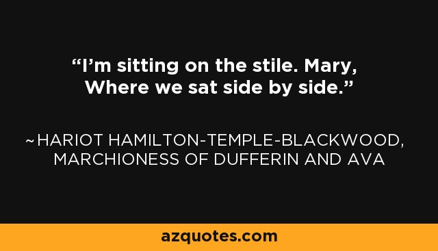I'm sitting on the stile. Mary, Where we sat side by side. - Hariot Hamilton-Temple-Blackwood, Marchioness of Dufferin and Ava