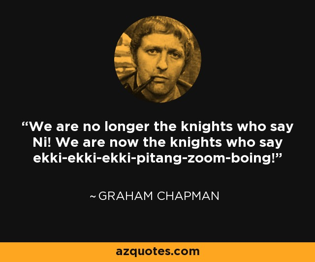 We are no longer the knights who say Ni! We are now the knights who say ekki-ekki-ekki-pitang-zoom-boing! - Graham Chapman