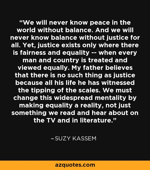 We will never know peace in the world without balance. And we will never know balance without justice for all. Yet, justice exists only where there is fairness and equality -- when every man and country is treated and viewed equally. My father believes that there is no such thing as justice because all his life he has witnessed the tipping of the scales. We must change this widespread mentality by making equality a reality, not just something we read and hear about on the TV and in literature. - Suzy Kassem