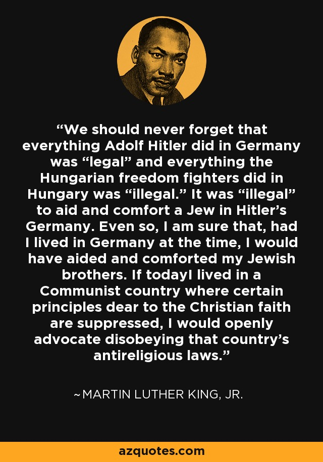 """We should never forget that everything Adolf Hitler did in Germany was """"legal"""" and everything the Hungarian freedom fighters did in Hungary was """"illegal."""" It was """"illegal"""" to aid and comfort a Jew in Hitler's Germany. Even so, I am sure that, had I lived in Germany at the time, I would have aided and comforted my Jewish brothers. If todayI lived in a Communist country where certain principles dear to the Christian faith are suppressed, I would openly advocate disobeying that country's antireligious laws. - Martin Luther King, Jr."""