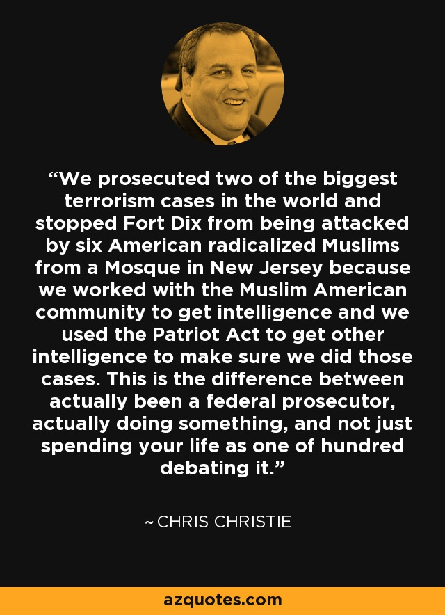We prosecuted two of the biggest terrorism cases in the world and stopped Fort Dix from being attacked by six American radicalized Muslims from a Mosque in New Jersey because we worked with the Muslim American community to get intelligence and we used the Patriot Act to get other intelligence to make sure we did those cases. This is the difference between actually been a federal prosecutor, actually doing something, and not just spending your life as one of hundred debating it. - Chris Christie