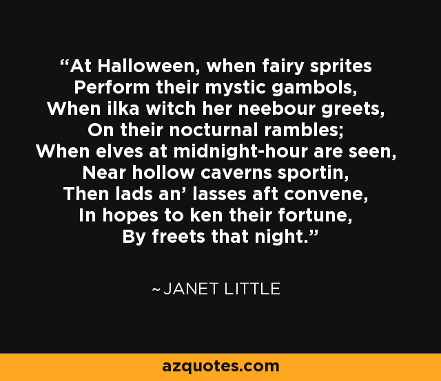 At Halloween, when fairy sprites Perform their mystic gambols, When ilka witch her neebour greets, On their nocturnal rambles; When elves at midnight-hour are seen, Near hollow caverns sportin, Then lads an' lasses aft convene, In hopes to ken their fortune, By freets that night. - Janet Little