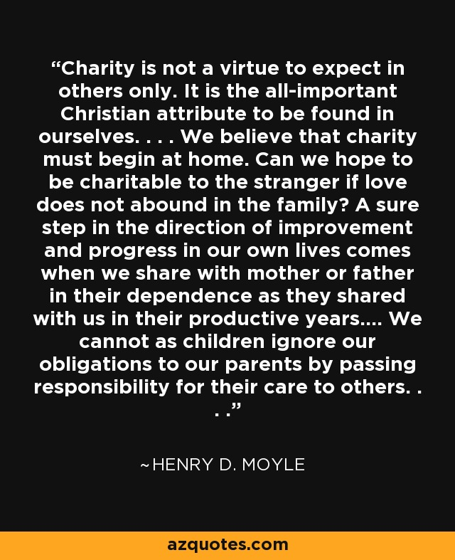 Charity is not a virtue to expect in others only. It is the all-important Christian attribute to be found in ourselves. . . . We believe that charity must begin at home. Can we hope to be charitable to the stranger if love does not abound in the family? A sure step in the direction of improvement and progress in our own lives comes when we share with mother or father in their dependence as they shared with us in their productive years.... We cannot as children ignore our obligations to our parents by passing responsibility for their care to others. . . . - Henry D. Moyle