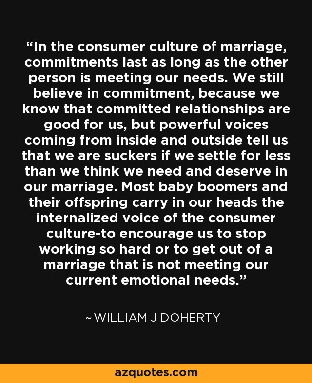 In the consumer culture of marriage, commitments last as long as the other person is meeting our needs. We still believe in commitment, because we know that committed relationships are good for us, but powerful voices coming from inside and outside tell us that we are suckers if we settle for less than we think we need and deserve in our marriage. Most baby boomers and their offspring carry in our heads the internalized voice of the consumer culture-to encourage us to stop working so hard or to get out of a marriage that is not meeting our current emotional needs. - William J Doherty