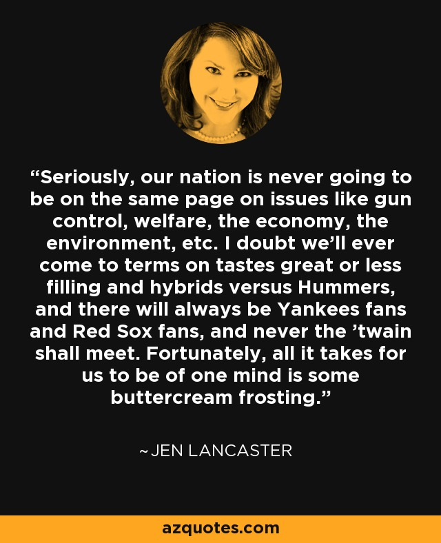 Seriously, our nation is never going to be on the same page on issues like gun control, welfare, the economy, the environment, etc. I doubt we'll ever come to terms on tastes great or less filling and hybrids versus Hummers, and there will always be Yankees fans and Red Sox fans, and never the 'twain shall meet. Fortunately, all it takes for us to be of one mind is some buttercream frosting. - Jen Lancaster