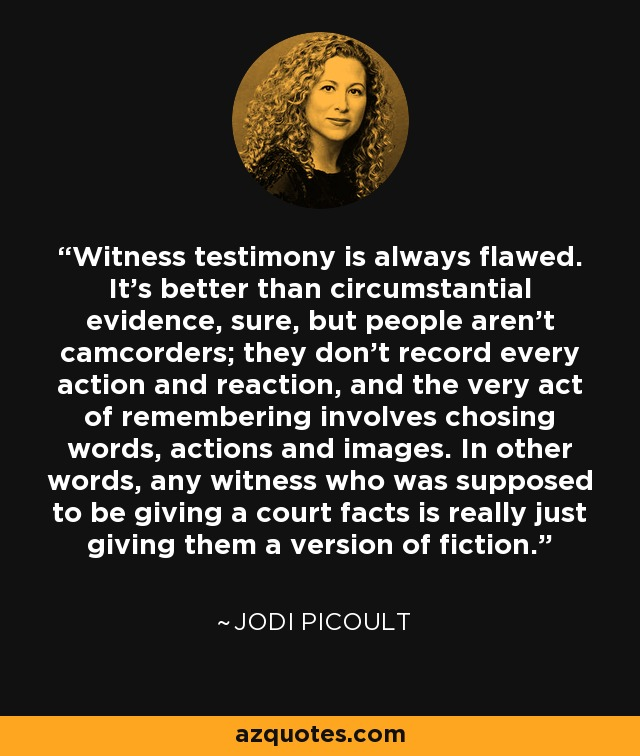 Witness testimony is always flawed. It's better than circumstantial evidence, sure, but people aren't camcorders; they don't record every action and reaction, and the very act of remembering involves chosing words, actions and images. In other words, any witness who was supposed to be giving a court facts is really just giving them a version of fiction. - Jodi Picoult