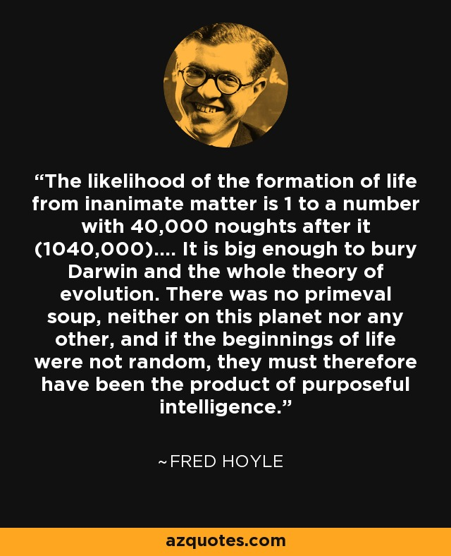 The likelihood of the formation of life from inanimate matter is 1 to a number with 40,000 noughts after it (1040,000).... It is big enough to bury Darwin and the whole theory of evolution. There was no primeval soup, neither on this planet nor any other, and if the beginnings of life were not random, they must therefore have been the product of purposeful intelligence. - Fred Hoyle