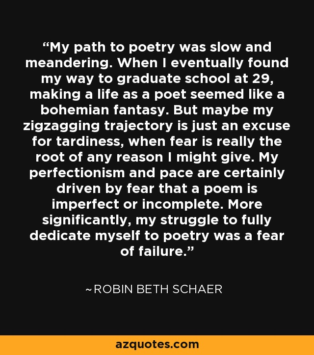 My path to poetry was slow and meandering. When I eventually found my way to graduate school at 29, making a life as a poet seemed like a bohemian fantasy. But maybe my zigzagging trajectory is just an excuse for tardiness, when fear is really the root of any reason I might give. My perfectionism and pace are certainly driven by fear that a poem is imperfect or incomplete. More significantly, my struggle to fully dedicate myself to poetry was a fear of failure. - Robin Beth Schaer