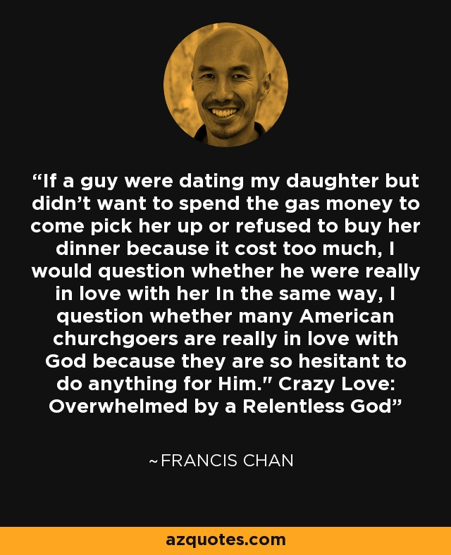 If a guy were dating my daughter but didn't want to spend the gas money to come pick her up or refused to buy her dinner because it cost too much, I would question whether he were really in love with her In the same way, I question whether many American churchgoers are really in love with God because they are so hesitant to do anything for Him.