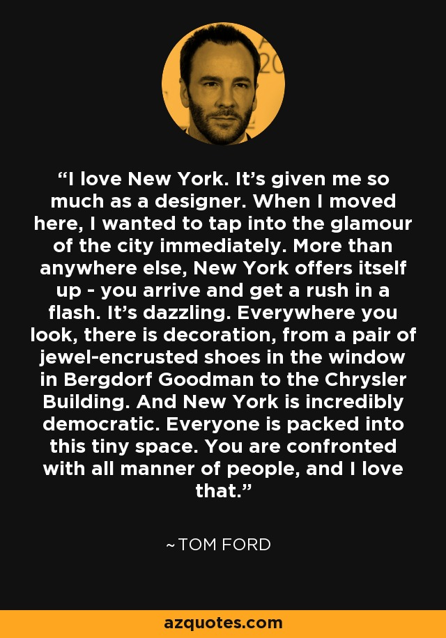 I love New York. It's given me so much as a designer. When I moved here, I wanted to tap into the glamour of the city immediately. More than anywhere else, New York offers itself up - you arrive and get a rush in a flash. It's dazzling. Everywhere you look, there is decoration, from a pair of jewel-encrusted shoes in the window in Bergdorf Goodman to the Chrysler Building. And New York is incredibly democratic. Everyone is packed into this tiny space. You are confronted with all manner of people, and I love that. - Tom Ford