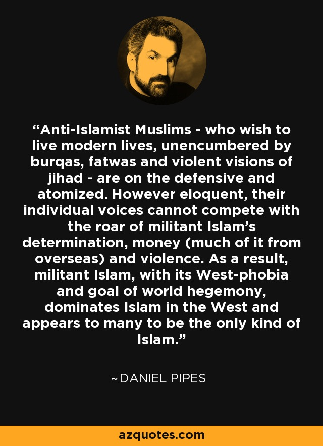 Anti-Islamist Muslims - who wish to live modern lives, unencumbered by burqas, fatwas and violent visions of jihad - are on the defensive and atomized. However eloquent, their individual voices cannot compete with the roar of militant Islam's determination, money (much of it from overseas) and violence. As a result, militant Islam, with its West-phobia and goal of world hegemony, dominates Islam in the West and appears to many to be the only kind of Islam. - Daniel Pipes