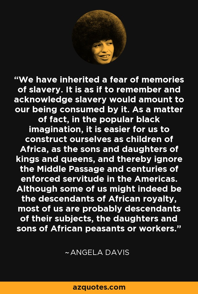 We have inherited a fear of memories of slavery. It is as if to remember and acknowledge slavery would amount to our being consumed by it. As a matter of fact, in the popular black imagination, it is easier for us to construct ourselves as children of Africa, as the sons and daughters of kings and queens, and thereby ignore the Middle Passage and centuries of enforced servitude in the Americas. Although some of us might indeed be the descendants of African royalty, most of us are probably descendants of their subjects, the daughters and sons of African peasants or workers. - Angela Davis