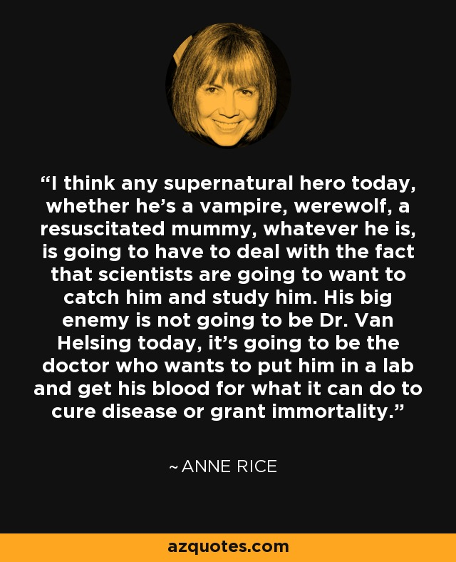 I think any supernatural hero today, whether he's a vampire, werewolf, a resuscitated mummy, whatever he is, is going to have to deal with the fact that scientists are going to want to catch him and study him. His big enemy is not going to be Dr. Van Helsing today, it's going to be the doctor who wants to put him in a lab and get his blood for what it can do to cure disease or grant immortality. - Anne Rice