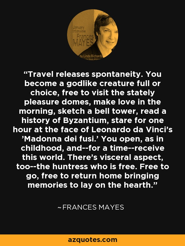 Travel releases spontaneity. You become a godlike creature full or choice, free to visit the stately pleasure domes, make love in the morning, sketch a bell tower, read a history of Byzantium, stare for one hour at the face of Leonardo da Vinci's 'Madonna dei fusi.' You open, as in childhood, and--for a time--receive this world. There's visceral aspect, too--the huntress who is free. Free to go, free to return home bringing memories to lay on the hearth. - Frances Mayes