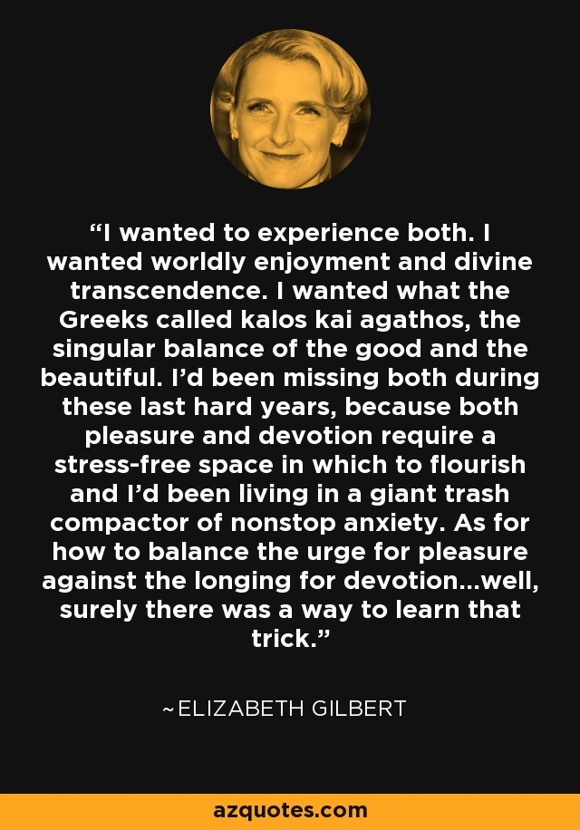 I wanted to experience both. I wanted worldly enjoyment and divine transcendence. I wanted what the Greeks called kalos kai agathos, the singular balance of the good and the beautiful. I'd been missing both during these last hard years, because both pleasure and devotion require a stress-free space in which to flourish and I'd been living in a giant trash compactor of nonstop anxiety. As for how to balance the urge for pleasure against the longing for devotion...well, surely there was a way to learn that trick. - Elizabeth Gilbert