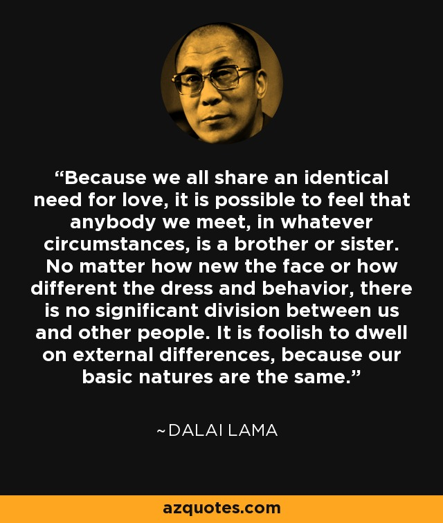 Because we all share an identical need for love, it is possible to feel that anybody we meet, in whatever circumstances, is a brother or sister. No matter how new the face or how different the dress and behavior, there is no significant division between us and other people. It is foolish to dwell on external differences, because our basic natures are the same. - Dalai Lama