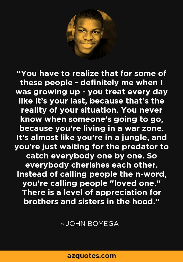 You have to realize that for some of these people - definitely me when I was growing up - you treat every day like it's your last, because that's the reality of your situation. You never know when someone's going to go, because you're living in a war zone. It's almost like you're in a jungle, and you're just waiting for the predator to catch everybody one by one. So everybody cherishes each other. Instead of calling people the n-word, you're calling people