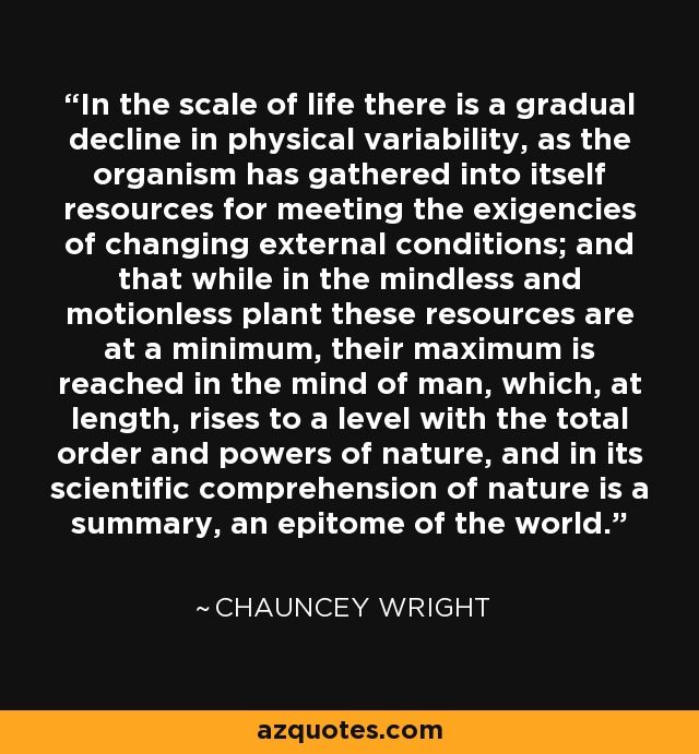 In the scale of life there is a gradual decline in physical variability, as the organism has gathered into itself resources for meeting the exigencies of changing external conditions; and that while in the mindless and motionless plant these resources are at a minimum, their maximum is reached in the mind of man, which, at length, rises to a level with the total order and powers of nature, and in its scientific comprehension of nature is a summary, an epitome of the world. - Chauncey Wright