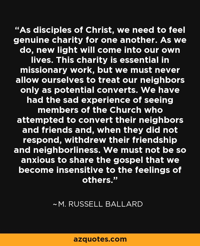 As disciples of Christ, we need to feel genuine charity for one another. As we do, new light will come into our own lives. This charity is essential in missionary work, but we must never allow ourselves to treat our neighbors only as potential converts. We have had the sad experience of seeing members of the Church who attempted to convert their neighbors and friends and, when they did not respond, withdrew their friendship and neighborliness. We must not be so anxious to share the gospel that we become insensitive to the feelings of others. - M. Russell Ballard