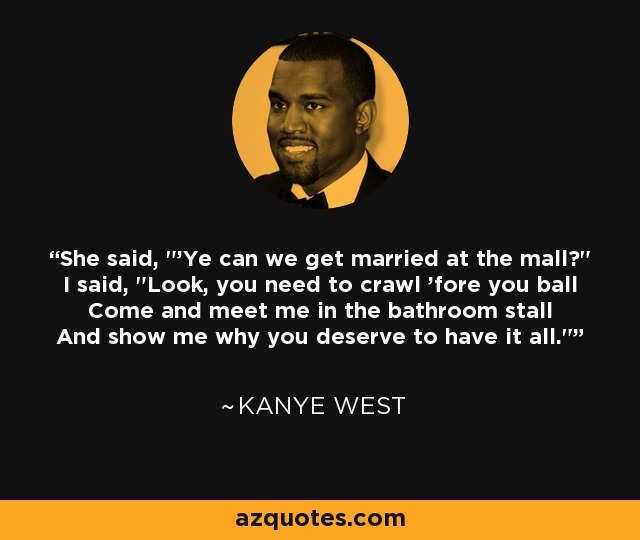 Come and meet me in the bathroom stall and show me why you deserve to have   She said  Kanye West quote She said Ye can we get married at the mall. Come And Meet Me At The Bathroom Stall