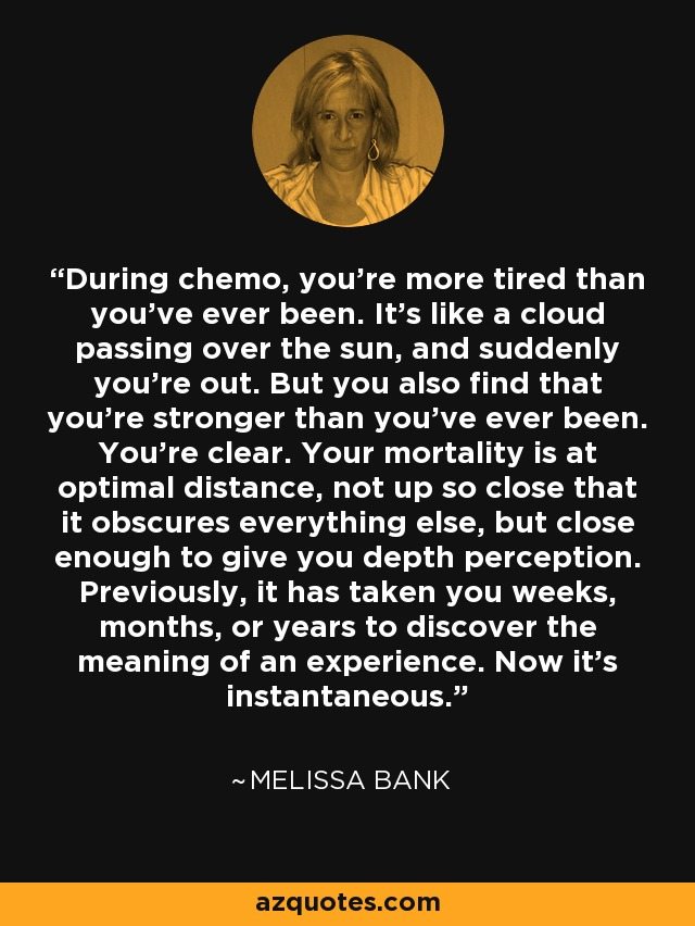 During chemo, you're more tired than you've ever been. It's like a cloud passing over the sun, and suddenly you're out. But you also find that you're stronger than you've ever been. You're clear. Your mortality is at optimal distance, not up so close that it obscures everything else, but close enough to give you depth perception. Previously, it has taken you weeks, months, or years to discover the meaning of an experience. Now it's instantaneous. - Melissa Bank