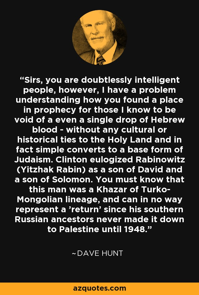Sirs, you are doubtlessly intelligent people, however, I have a problem understanding how you found a place in prophecy for those I know to be void of a even a single drop of Hebrew blood - without any cultural or historical ties to the Holy Land and in fact simple converts to a base form of Judaism. Clinton eulogized Rabinowitz (Yitzhak Rabin) as a son of David and a son of Solomon. You must know that this man was a Khazar of Turko- Mongolian lineage, and can in no way represent a 'return' since his southern Russian ancestors never made it down to Palestine until 1948. - Dave Hunt