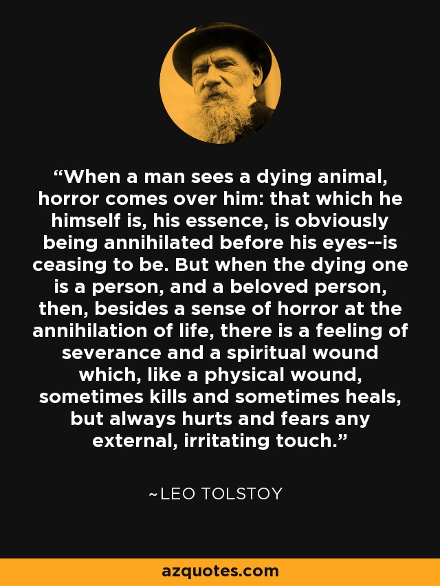 When a man sees a dying animal, horror comes over him: that which he himself is, his essence, is obviously being annihilated before his eyes--is ceasing to be. But when the dying one is a person, and a beloved person, then, besides a sense of horror at the annihilation of life, there is a feeling of severance and a spiritual wound which, like a physical wound, sometimes kills and sometimes heals, but always hurts and fears any external, irritating touch. - Leo Tolstoy