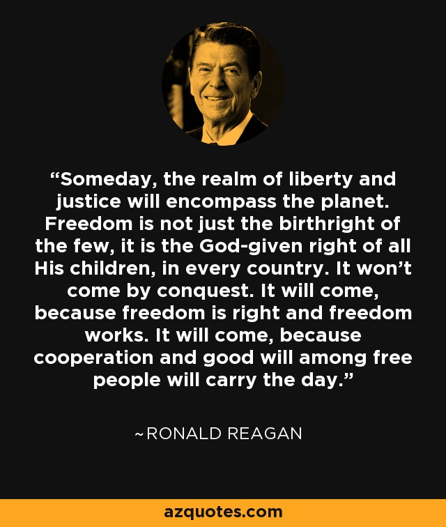 Someday, the realm of liberty and justice will encompass the planet. Freedom is not just the birthright of the few, it is the God-given right of all His children, in every country. It won't come by conquest. It will come, because freedom is right and freedom works. It will come, because cooperation and good will among free people will carry the day. - Ronald Reagan