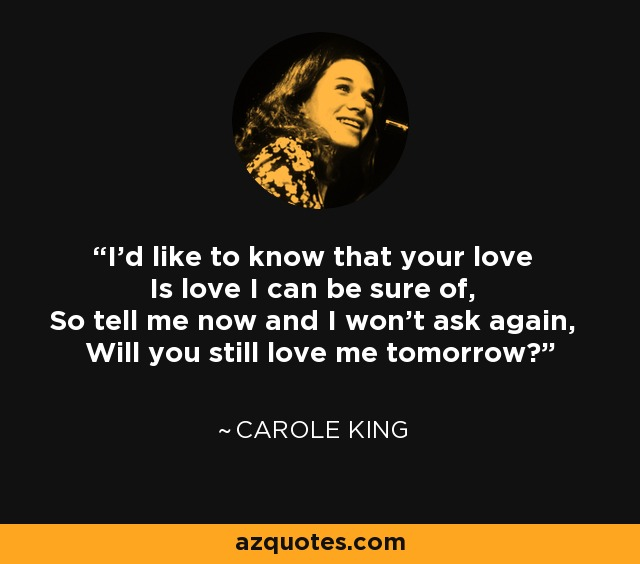 I'd like to know that your love Is love I can be sure of, So tell me now and I won't ask again, Will you still love me tomorrow? - Carole King