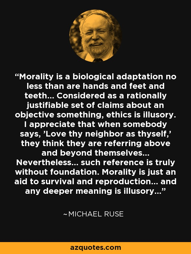 Morality is a biological adaptation no less than are hands and feet and teeth... Considered as a rationally justifiable set of claims about an objective something, ethics is illusory. I appreciate that when somebody says, 'Love thy neighbor as thyself,' they think they are referring above and beyond themselves... Nevertheless... such reference is truly without foundation. Morality is just an aid to survival and reproduction... and any deeper meaning is illusory... - Michael Ruse