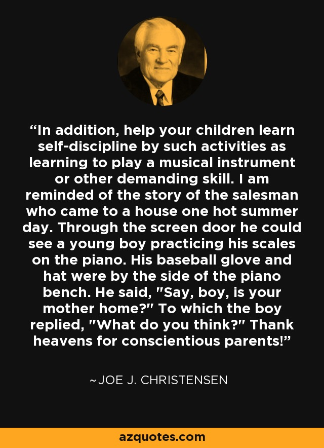 In addition, help your children learn self-discipline by such activities as learning to play a musical instrument or other demanding skill. I am reminded of the story of the salesman who came to a house one hot summer day. Through the screen door he could see a young boy practicing his scales on the piano. His baseball glove and hat were by the side of the piano bench. He said,