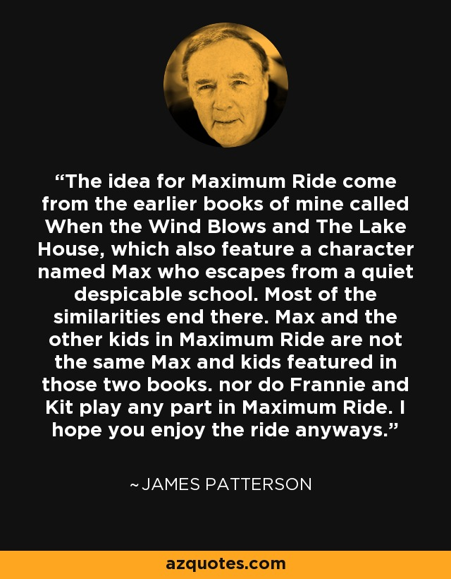 The idea for Maximum Ride come from the earlier books of mine called When the Wind Blows and The Lake House, which also feature a character named Max who escapes from a quiet despicable school. Most of the similarities end there. Max and the other kids in Maximum Ride are not the same Max and kids featured in those two books. nor do Frannie and Kit play any part in Maximum Ride. I hope you enjoy the ride anyways. - James Patterson