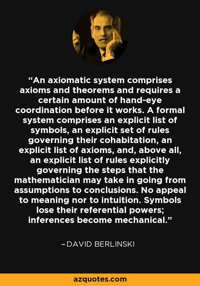 An axiomatic system comprises axioms and theorems and requires a certain amount of hand-eye coordination before it works. A formal system comprises an explicit list of symbols, an explicit set of rules governing their cohabitation, an explicit list of axioms, and, above all, an explicit list of rules explicitly governing the steps that the mathematician may take in going from assumptions to conclusions. No appeal to meaning nor to intuition. Symbols lose their referential powers; inferences become mechanical. - David Berlinski
