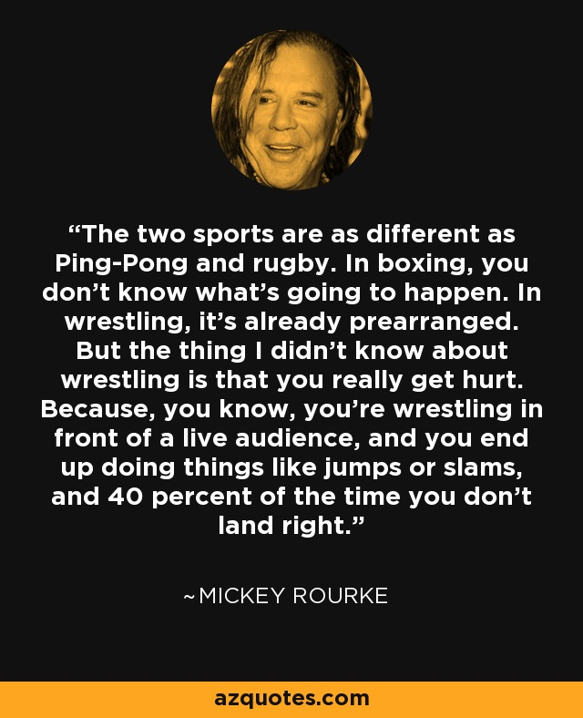 The two sports are as different as Ping-Pong and rugby. In boxing, you don't know what's going to happen. In wrestling, it's already prearranged. But the thing I didn't know about wrestling is that you really get hurt. Because, you know, you're wrestling in front of a live audience, and you end up doing things like jumps or slams, and 40 percent of the time you don't land right. - Mickey Rourke