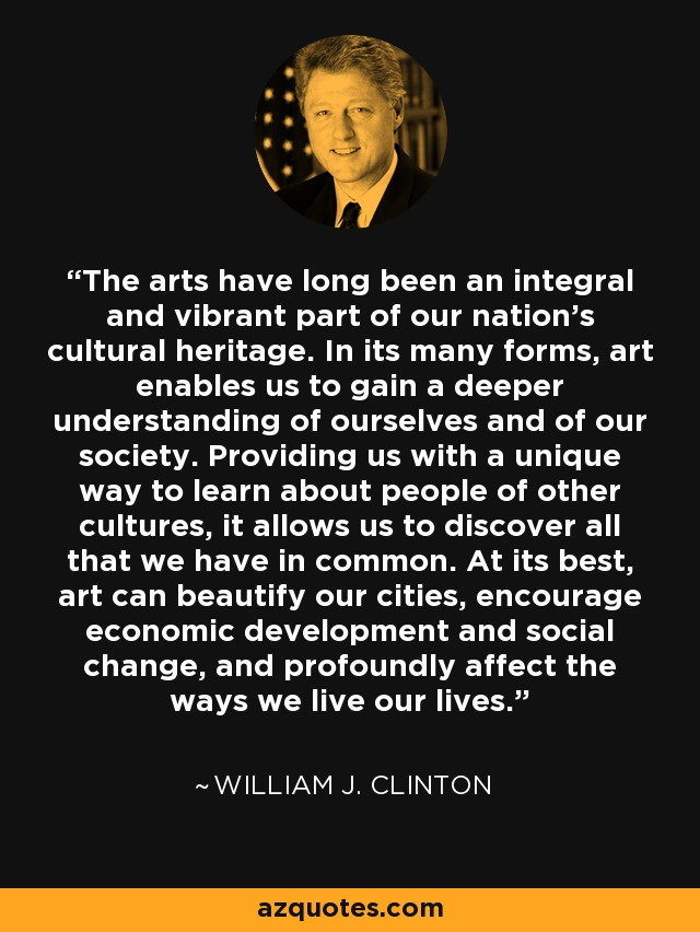 The arts have long been an integral and vibrant part of our nation's cultural heritage. In its many forms, art enables us to gain a deeper understanding of ourselves and of our society. Providing us with a unique way to learn about people of other cultures, it allows us to discover all that we have in common. At its best, art can beautify our cities, encourage economic development and social change, and profoundly affect the ways we live our lives. - William J. Clinton