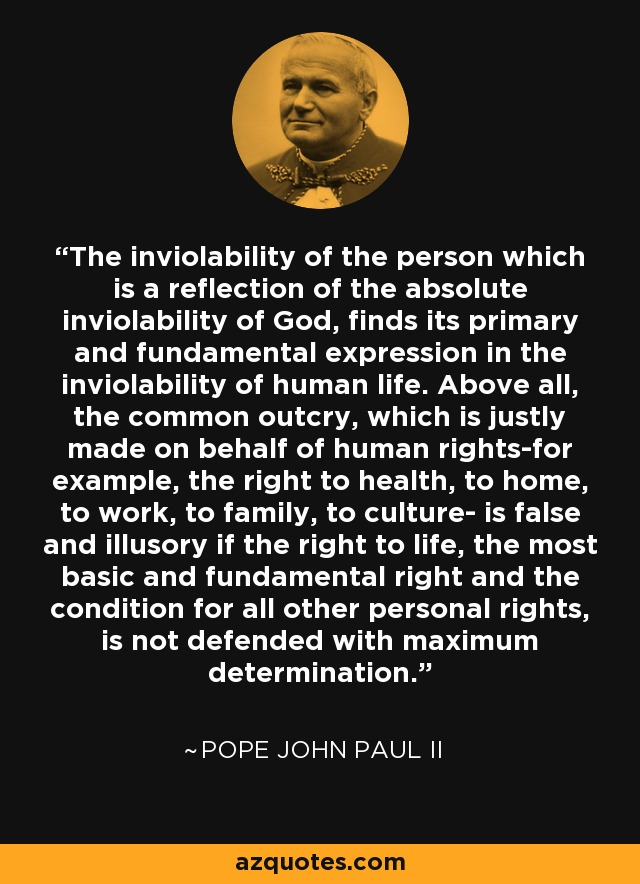 The inviolability of the person which is a reflection of the absolute inviolability of God, finds its primary and fundamental expression in the inviolability of human life. Above all, the common outcry, which is justly made on behalf of human rights-for example, the right to health, to home, to work, to family, to culture- is false and illusory if the right to life, the most basic and fundamental right and the condition for all other personal rights, is not defended with maximum determination. - Pope John Paul II