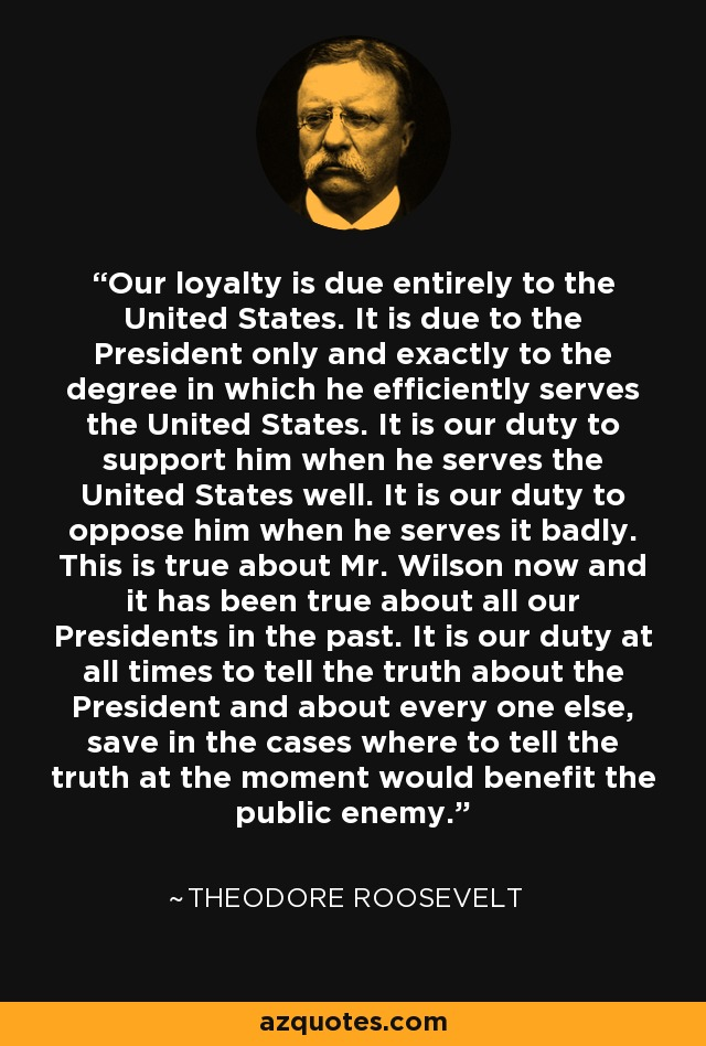 Our loyalty is due entirely to the United States. It is due to the President only and exactly to the degree in which he efficiently serves the United States. It is our duty to support him when he serves the United States well. It is our duty to oppose him when he serves it badly. This is true about Mr. Wilson now and it has been true about all our Presidents in the past. It is our duty at all times to tell the truth about the President and about every one else, save in the cases where to tell the truth at the moment would benefit the public enemy. - Theodore Roosevelt