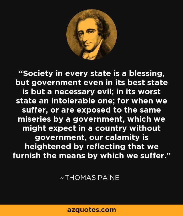 Society in every state is a blessing, but government even in its best state is but a necessary evil; in its worst state an intolerable one; for when we suffer, or are exposed to the same miseries by a government, which we might expect in a country without government, our calamity is heightened by reflecting that we furnish the means by which we suffer. - Thomas Paine