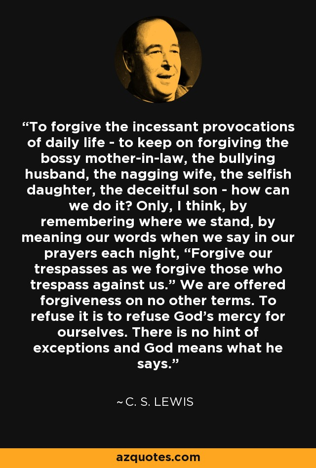 """To forgive the incessant provocations of daily life - to keep on forgiving the bossy mother-in-law, the bullying husband, the nagging wife, the selfish daughter, the deceitful son - how can we do it? Only, I think, by remembering where we stand, by meaning our words when we say in our prayers each night, """"Forgive our trespasses as we forgive those who trespass against us."""" We are offered forgiveness on no other terms. To refuse it is to refuse God's mercy for ourselves. There is no hint of exceptions and God means what he says. - C. S. Lewis"""