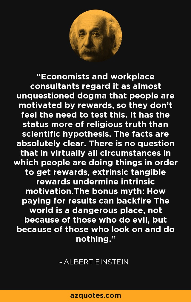 Economists and workplace consultants regard it as almost unquestioned dogma that people are motivated by rewards, so they don't feel the need to test this. It has the status more of religious truth than scientific hypothesis. The facts are absolutely clear. There is no question that in virtually all circumstances in which people are doing things in order to get rewards, extrinsic tangible rewards undermine intrinsic motivation.The bonus myth: How paying for results can backfire The world is a dangerous place, not because of those who do evil, but because of those who look on and do nothing. - Albert Einstein