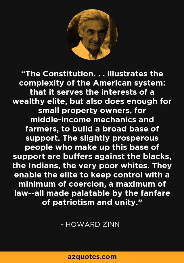 The Constitution. . . illustrates the complexity of the American system: that it serves the interests of a wealthy elite, but also does enough for small property owners, for middle-income mechanics and farmers, to build a broad base of support. The slightly prosperous people who make up this base of support are buffers against the blacks, the Indians, the very poor whites. They enable the elite to keep control with a minimum of coercion, a maximum of law--all made palatable by the fanfare of patriotism and unity. - Howard Zinn