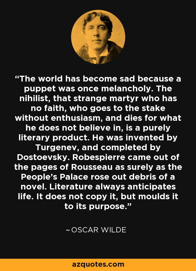 The world has become sad because a puppet was once melancholy. The nihilist, that strange martyr who has no faith, who goes to the stake without enthusiasm, and dies for what he does not believe in, is a purely literary product. He was invented by Turgenev, and completed by Dostoevsky. Robespierre came out of the pages of Rousseau as surely as the People's Palace rose out debris of a novel. Literature always anticipates life. It does not copy it, but moulds it to its purpose. - Oscar Wilde