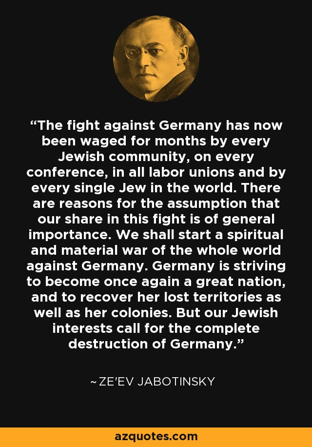 The fight against Germany has now been waged for months by every Jewish community, on every conference, in all labor unions and by every single Jew in the world. There are reasons for the assumption that our share in this fight is of general importance. We shall start a spiritual and material war of the whole world against Germany. Germany is striving to become once again a great nation, and to recover her lost territories as well as her colonies. But our Jewish interests call for the complete destruction of Germany. - Ze'ev Jabotinsky