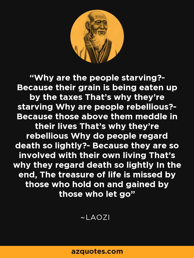 Why are the people starving?- Because their grain is being eaten up by the taxes That's why they're starving Why are people rebellious?- Because those above them meddle in their lives That's why they're rebellious Why do people regard death so lightly?- Because they are so involved with their own living That's why they regard death so lightly In the end, The treasure of life is missed by those who hold on and gained by those who let go - Laozi