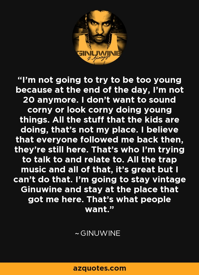I'm not going to try to be too young because at the end of the day, I'm not 20 anymore. I don't want to sound corny or look corny doing young things. All the stuff that the kids are doing, that's not my place. I believe that everyone followed me back then, they're still here. That's who I'm trying to talk to and relate to. All the trap music and all of that, it's great but I can't do that. I'm going to stay vintage Ginuwine and stay at the place that got me here. That's what people want. - Ginuwine