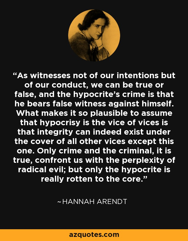 As witnesses not of our intentions but of our conduct, we can be true or false, and the hypocrite's crime is that he bears false witness against himself. What makes it so plausible to assume that hypocrisy is the vice of vices is that integrity can indeed exist under the cover of all other vices except this one. Only crime and the criminal, it is true, confront us with the perplexity of radical evil; but only the hypocrite is really rotten to the core. - Hannah Arendt