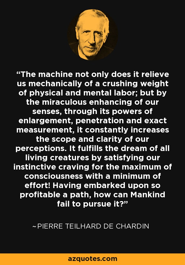 The machine not only does it relieve us mechanically of a crushing weight of physical and mental labor; but by the miraculous enhancing of our senses, through its powers of enlargement, penetration and exact measurement, it constantly increases the scope and clarity of our perceptions. It fulfills the dream of all living creatures by satisfying our instinctive craving for the maximum of consciousness with a minimum of effort! Having embarked upon so profitable a path, how can Mankind fail to pursue it? - Pierre Teilhard de Chardin