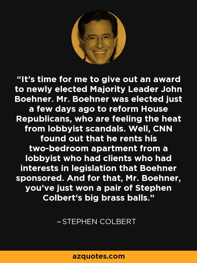 It's time for me to give out an award to newly elected Majority Leader John Boehner. Mr. Boehner was elected just a few days ago to reform House Republicans, who are feeling the heat from lobbyist scandals. Well, CNN found out that he rents his two-bedroom apartment from a lobbyist who had clients who had interests in legislation that Boehner sponsored. And for that, Mr. Boehner, you've just won a pair of Stephen Colbert's big brass balls. - Stephen Colbert
